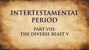 23. The Diverse Beast V   Intertestamental Period