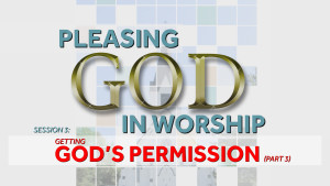 Getting God's Permission (Part 3) | Pleasing God in Worship
