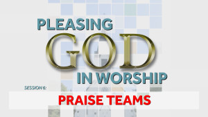 Praise Teams | Pleasing God in Worship