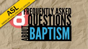 8 Frequently Asked Questions About Baptism (in ASL) | God's Plan for Saving Man