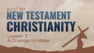 3. A Change to Make | A Call for New Testament Christianity