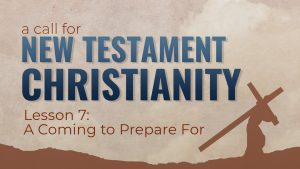 7. A Coming to Prepare For | A Call for New Testament Christianity