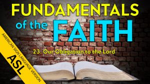 23. Our Obligation to the Lord | ASL Fundamentals of the Faith