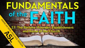 27. The Pattern: Founder, Establishment and Name ofthe Church | ASL Fundamentals of the Faith