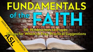 68. Practical Suggestions and Hinderances to Prayer | ASL Fundamentals of the Faith