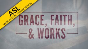 Grace, Faith, and Works (ASL)