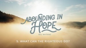 Lesson 5: What Can the Righteous Do? | Abounding in Hope