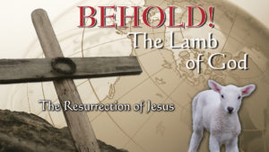 4. The Resurrection of Christ | Behold! The Lamb of God