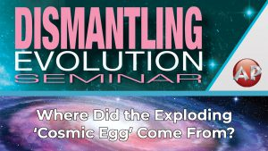 2. Where Did the Exploding 'Cosmic Egg' Come From | Dismantling Evolution Seminar