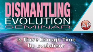 3. Is There Enough Time for Evolution? | Dismantling Evolution Seminar