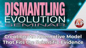 6. Creation: An Alternative Model | Dismantling Evolution Seminar