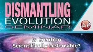 7. Is Creation Scientifically Defensible? | Dismantling Evolution Seminar
