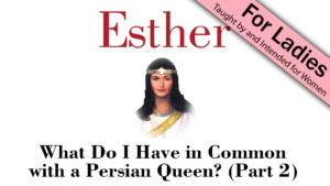 4. What Do I Have in Common with a Persian Queen (Part 2) | Esther