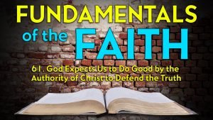 61. God Expects Us to Do Good and Defend the Truth | Fundamentals of the Faith