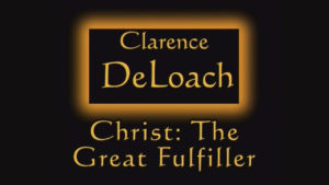 Christ The Great Fulfiller | Sermon by Clarence DeLoach
