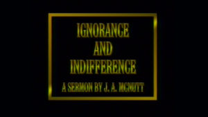 Ignorance and Indifference   Sermon by J.A. McNutt