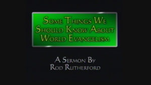 Some Things We Should Know About World Evangelism   Sermon by Rod Rutherford