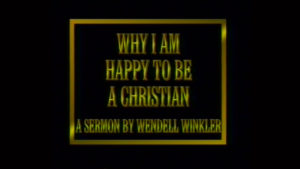 Why I Am Happy to Be a Christian | Sermon by Wendell Winkler