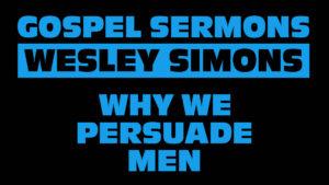 2. Why We Persuade Men | Gospel Sermons by Wesley Simons