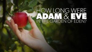 How Long Were Adam and Eve in the Garden of Eden?