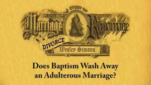 11. Does Baptism Wash Away an Adulterous Marriage? | Marriage, Divorce, and Remarriage