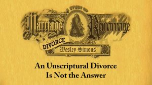 2. An Unscriptural Divorce is Not the Answer | Marriage, Divorce, and Remarriage