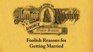 3. Foolish Reasons for Getting Married | Marriage, Divorce, and Remarriage