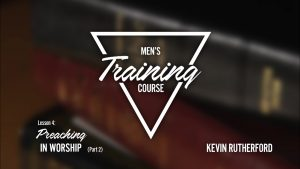 Lesson 4: Preaching in Worship (Part 2) | Men's Training Course