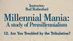 12. Are You Troubled by the Tribulation?   Millennial Mania