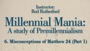 6. Misconceptions of Matthew 24 (Part 1)   Millennial Mania