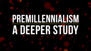Premillennialism: A Deeper Study