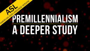 Premillennialism: A Deeper Study (in ASL)