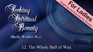 12. The Whole Ball of Wax | Seeking Spiritual Beauty