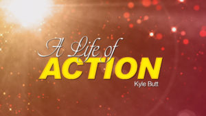 A Life of Action | Sermons by Kyle Butt