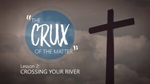 2. Crossing Your River | The Crux of the Matter