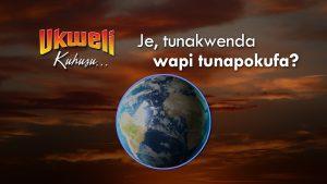Je, tunakwenda wapi tunapokufa? (Where do we go when we die?)