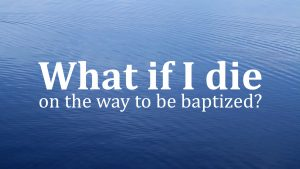 What If I Die on the Way to be Baptized?
