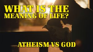 What is the Meaning of Life? Atheism versus God